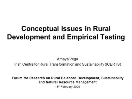 Conceptual Issues in Rural Development and Empirical Testing Amaya Vega Irish Centre for Rural Transformation and Sustainability (ICERTS) Forum for Research.