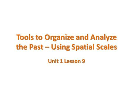 Tools to Organize and Analyze the Past – Using Spatial Scales Unit 1 Lesson 9.