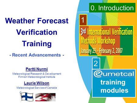 Weather Forecast Verification Training - Recent Advancements - Pertti Nurmi Meteorological Research & Development Finnish Meteorological Institute Laurie.