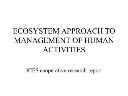 ECOSYSTEM APPROACH TO MANAGEMENT OF HUMAN ACTIVITIES ICES cooperative research report.