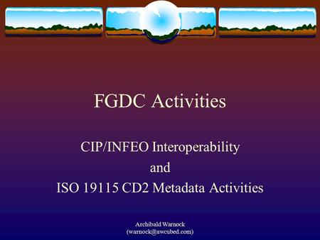 Archibald Warnock FGDC Activities CIP/INFEO Interoperability and ISO 19115 CD2 Metadata Activities.