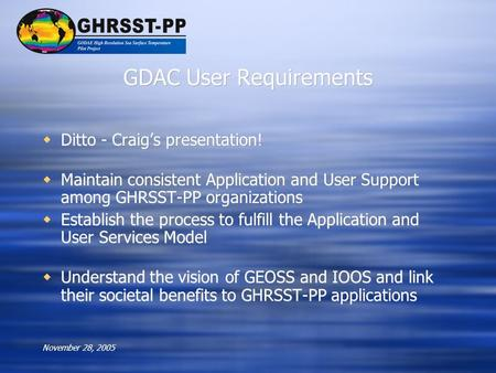 November 28, 2005 GDAC User Requirements  Ditto - Craig's presentation!  Maintain consistent Application and User Support among GHRSST-PP organizations.