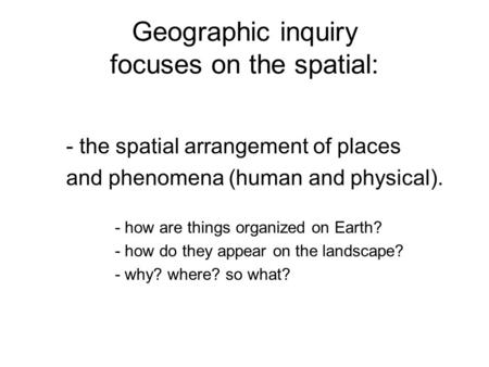 Geographic inquiry focuses on the spatial: - the spatial arrangement of places and phenomena (human and physical). - how are things organized on Earth?
