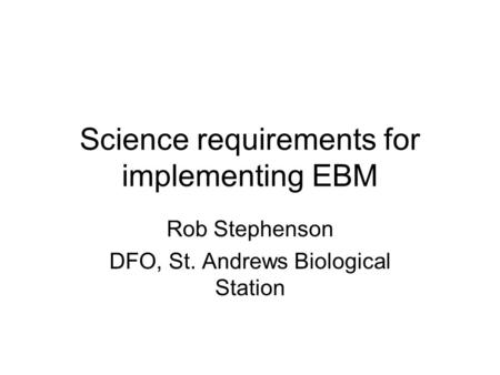 Science requirements for implementing EBM Rob Stephenson DFO, St. Andrews Biological Station.