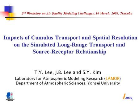 Impacts of Cumulus Transport and Spatial Resolution on the Simulated Long-Range Transport and Source-Receptor Relationship T.Y. Lee, J.B. Lee and S.Y.
