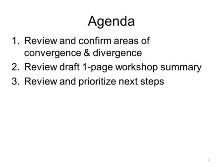 Agenda 1.Review and confirm areas of convergence & divergence 2.Review draft 1-page workshop summary 3.Review and prioritize next steps 1.