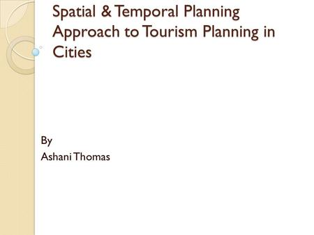 Spatial & Temporal Planning Approach to Tourism Planning in Cities By Ashani Thomas.