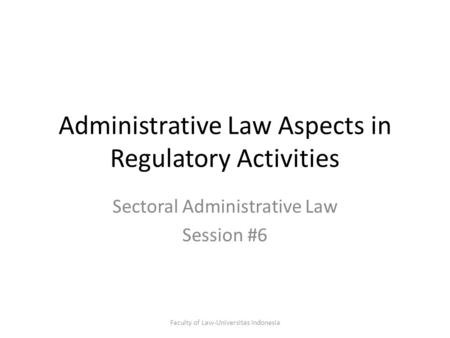 Administrative Law Aspects in Regulatory Activities Sectoral Administrative Law Session #6 Faculty of Law-Universitas Indonesia.