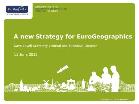 CONNECTING YOU TO THE AUTHORITATIVE GEO-INFORMATION FRAMEWORK FOR EUROPE Copyright ©2013 EuroGeographics www.eurogeographics.org A new Strategy for EuroGeographics.