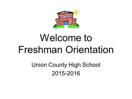 Welcome to Freshman Orientation Union County High School 2015-2016.