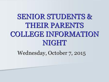 SENIOR STUDENTS & THEIR PARENTS COLLEGE INFORMATION NIGHT Wednesday, October 7, 2015.