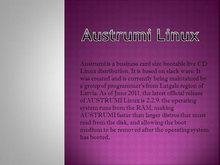 Austrumi is a business card size bootable live CD Linux distribution. It is based on slack ware. It was created and is currently being maintained by a.
