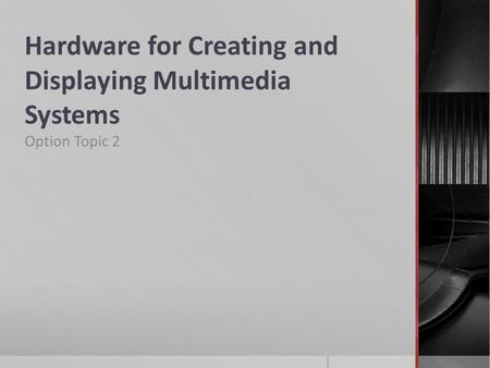 Hardware for Creating and Displaying Multimedia Systems Option Topic 2.