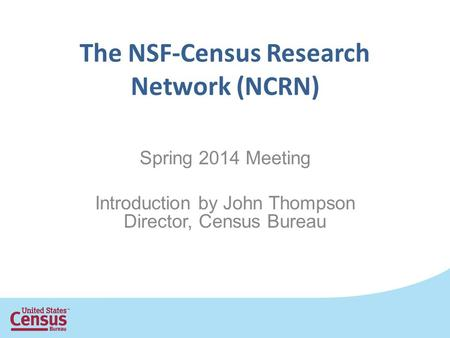 The NSF-Census Research Network (NCRN) Spring 2014 Meeting Introduction by John Thompson Director, Census Bureau.