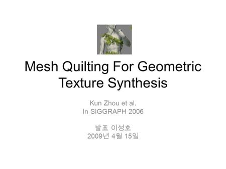 Mesh Quilting For Geometric Texture Synthesis Kun Zhou et al. In SIGGRAPH 2006 발표 이성호 2009 년 4 월 15 일.