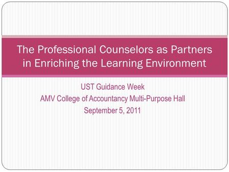 UST Guidance Week AMV College of Accountancy Multi-Purpose Hall September 5, 2011 The Professional Counselors as Partners in Enriching the Learning Environment.