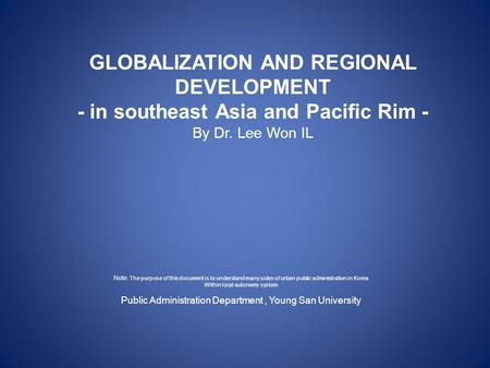 GLOBALIZATION AND REGIONAL DEVELOPMENT - in southeast Asia and Pacific Rim - By Dr. Lee Won IL Note : The purpose of this document is to understand many.