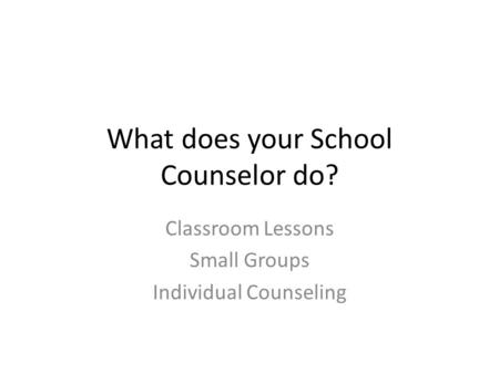 What does your School Counselor do? Classroom Lessons Small Groups Individual Counseling.