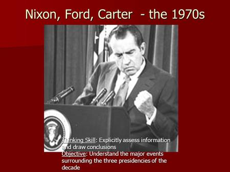 Nixon, Ford, Carter - the 1970s Nixon, Ford, Carter - the 1970s Thinking Skill: Explicitly assess information and draw conclusions Objective: Understand.