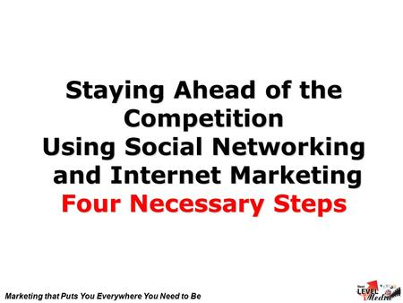 Marketing that Puts You Everywhere You Need to Be Staying Ahead of the Competition Using Social Networking and Internet Marketing Four Necessary Steps.