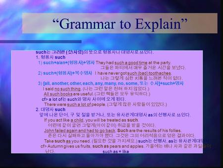 """Grammar to Explain"" such 는 그러한 ( 것 / 사람 ) 의 뜻으로 형용사나 대명사로 쓰인다. 1. 형용사 such 1) such+a/an+( 형용사 )+ 명사 They had such a good time at the party. 그들은 파티에서 매우."