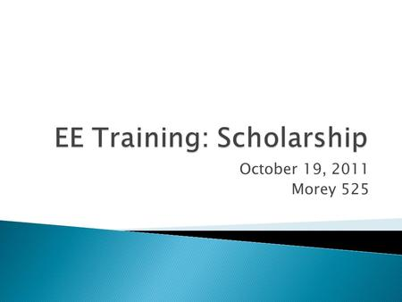 October 19, 2011 Morey 525.  What is Scholarship?  External  Internal  Tips  Practice  Dates.