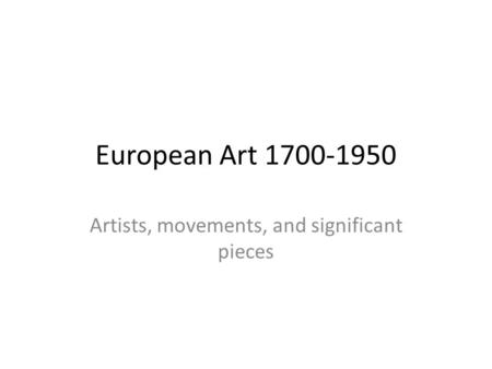 European Art 1700-1950 Artists, movements, and significant pieces.