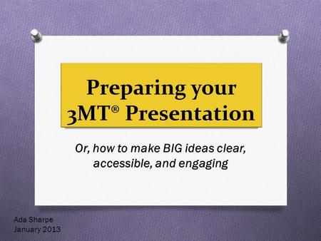 Preparing your 3MT® Presentation Or, how to make BIG ideas clear, accessible, and engaging Ada Sharpe January 2013.