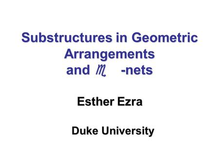 Substructures in Geometric Arrangements and  -nets Esther Ezra Duke University.