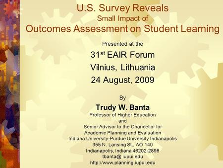 U.S. Survey Reveals Small Impact of Outcomes Assessment on Student Learning Presented at the 31 st EAIR Forum Vilnius, Lithuania 24 August, 2009 By Trudy.