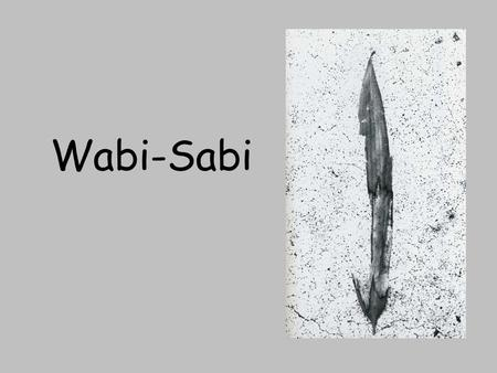 Wabi-Sabi. Emptiness vs. Nothingness All…phenomena are intrinsically void and yet this Mind with which they are identical is no mere nothingness. -Huang.