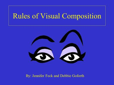Rules of Visual Composition By: Jennifer Feck and Debbie Goforth.