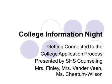 College Information Night Getting Connected to the College Application Process Presented by SHS Counseling Mrs. Finley, Mrs. Vander Veen, Ms. Cheatum-Wilson.