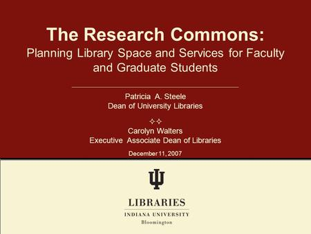 Planning Library Space and Services for Faculty and Graduate Students The Research Commons: Patricia A. Steele Dean of University Libraries  Carolyn.