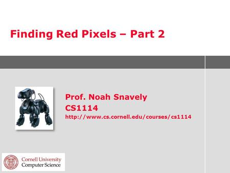 Finding Red Pixels – Part 2 Prof. Noah Snavely CS1114