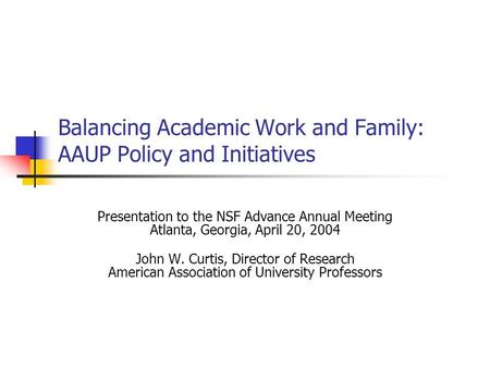 Balancing Academic Work and Family: AAUP Policy and Initiatives Presentation to the NSF Advance Annual Meeting Atlanta, Georgia, April 20, 2004 John W.