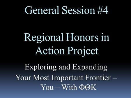 General Session #4 Regional Honors in Action Project Exploring and Expanding Your Most Important Frontier – You – With ΦΘΚ.