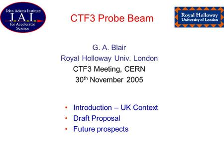 CTF3 Probe Beam G. A. Blair Royal Holloway Univ. London CTF3 Meeting, CERN 30 th November 2005 Introduction – UK Context Draft Proposal Future prospects.