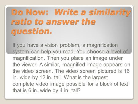 Do Now: Write a similarity ratio to answer the question. If you have a vision problem, a magnification system can help you read. You choose a level of.