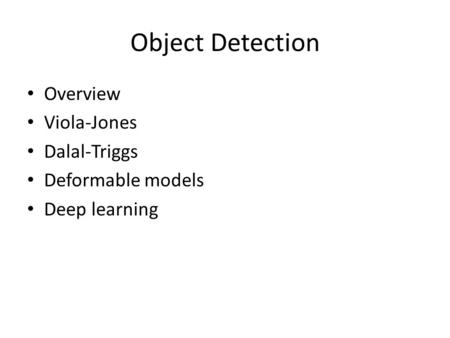 Object Detection Overview Viola-Jones Dalal-Triggs Deformable models Deep learning.