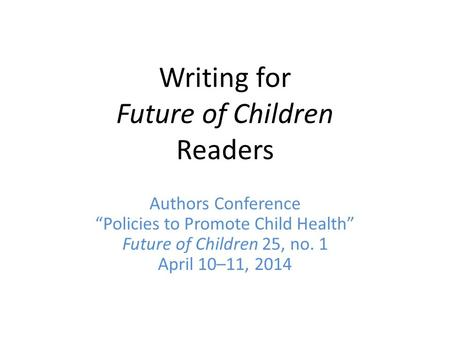 "Writing for Future of Children Readers Authors Conference ""Policies to Promote Child Health"" Future of Children 25, no. 1 April 10–11, 2014."