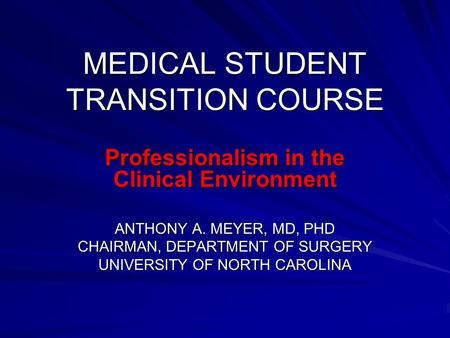 MEDICAL STUDENT TRANSITION COURSE Professionalism in the Clinical Environment ANTHONY A. MEYER, MD, PHD CHAIRMAN, DEPARTMENT OF SURGERY UNIVERSITY OF NORTH.
