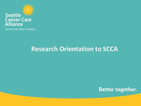 Research Orientation to SCCA. What is the SCCA? The SCCA brings together the outstanding adult and pediatric oncology patient care services of three world-