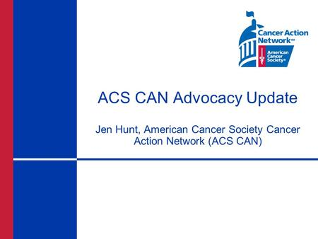 ACS CAN Advocacy Update Jen Hunt, American Cancer Society Cancer Action Network (ACS CAN)