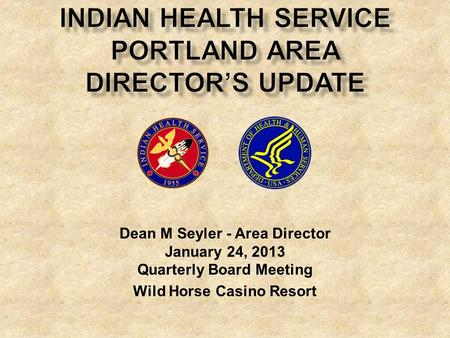 Dean M Seyler - Area Director January 24, 2013 Quarterly Board Meeting Wild Horse Casino Resort.