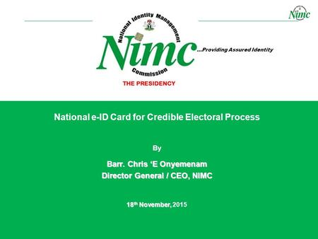 …Providing Assured Identity By Barr. Chris 'E Onyemenam Director General / CEO, NIMC 18 th November, 18 th November, 2015 National e-ID Card for Credible.