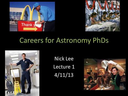 Careers for Astronomy PhDs Nick Lee Lecture 1 4/11/13.
