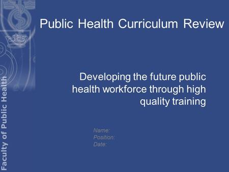 Public Health Curriculum Review Developing the future public health workforce through high quality training Name: Position: Date: