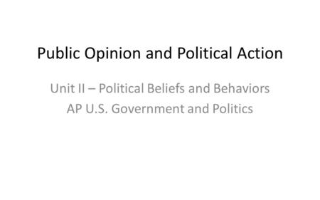 Public Opinion and Political Action Unit II – Political Beliefs and Behaviors AP U.S. Government and Politics.