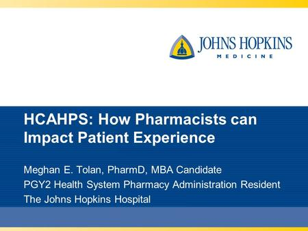 HCAHPS: How Pharmacists can Impact Patient Experience Meghan E. Tolan, PharmD, MBA Candidate PGY2 Health System Pharmacy Administration Resident The Johns.